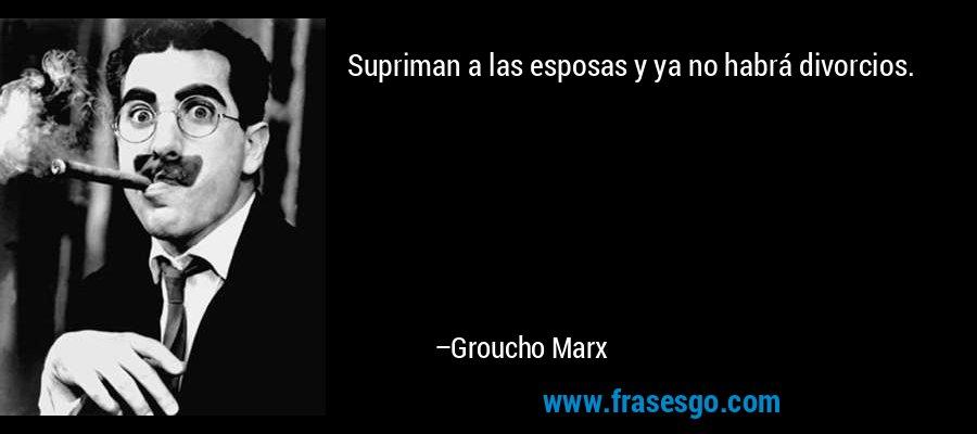 Supriman a las esposas y ya no habrá divorcios. – Groucho Marx