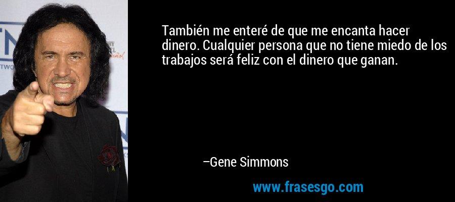 También me enteré de que me encanta hacer dinero. Cualquier persona que no tiene miedo de los trabajos será feliz con el dinero que ganan. – Gene Simmons
