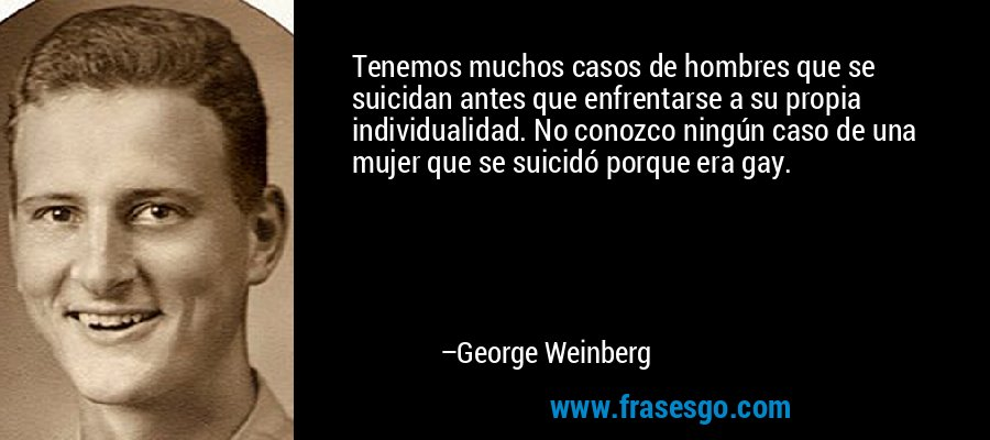 Tenemos muchos casos de hombres que se suicidan antes que enfrentarse a su propia individualidad. No conozco ningún caso de una mujer que se suicidó porque era gay. – George Weinberg