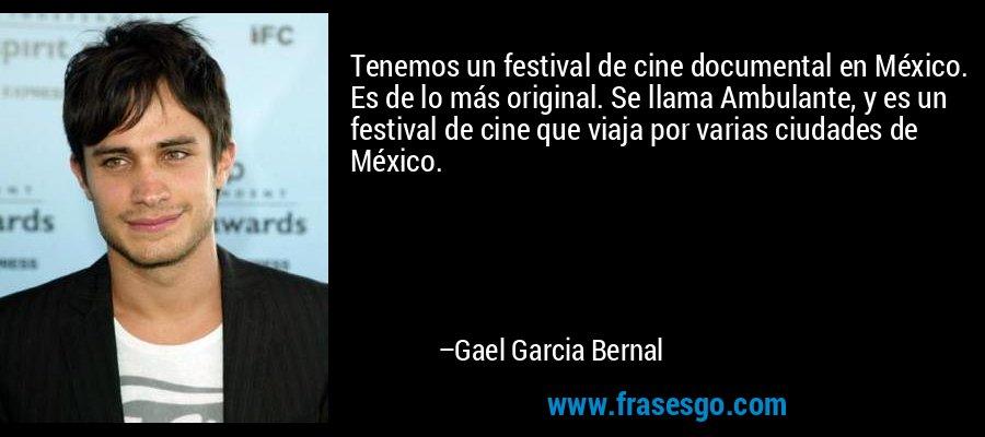 Tenemos un festival de cine documental en México. Es de lo más original. Se llama Ambulante, y es un festival de cine que viaja por varias ciudades de México. – Gael Garcia Bernal