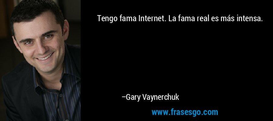 Tengo fama Internet. La fama real es más intensa. – Gary Vaynerchuk