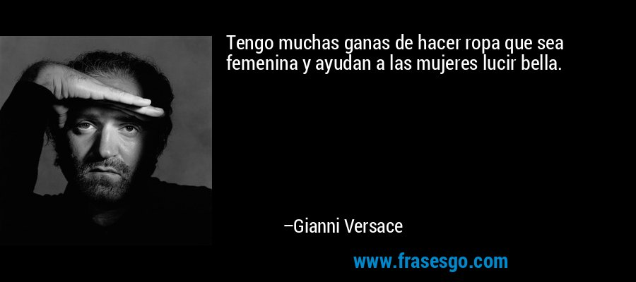 Tengo muchas ganas de hacer ropa que sea femenina y ayudan a las mujeres lucir bella. – Gianni Versace