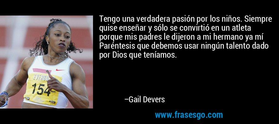 Tengo una verdadera pasión por los niños. Siempre quise enseñar y sólo se convirtió en un atleta porque mis padres le dijeron a mi hermano ya mí Paréntesis que debemos usar ningún talento dado por Dios que teníamos. – Gail Devers