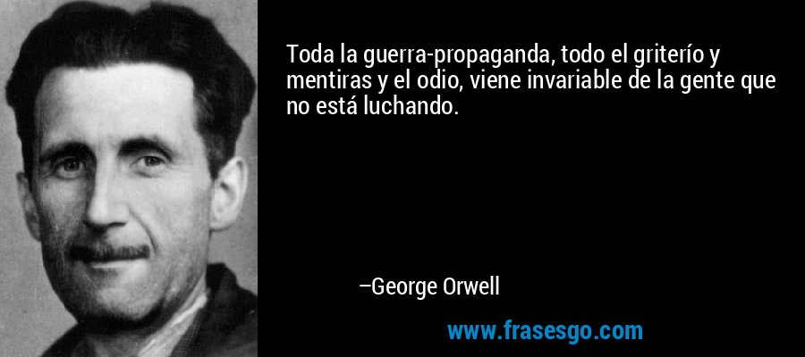 Toda la guerra-propaganda, todo el griterío y mentiras y el odio, viene invariable de la gente que no está luchando. – George Orwell
