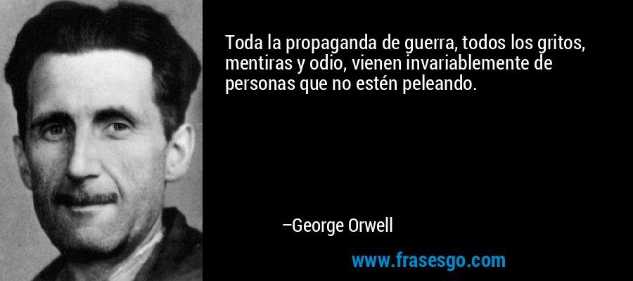 Toda la propaganda de guerra, todos los gritos, mentiras y odio, vienen invariablemente de personas que no estén peleando. – George Orwell
