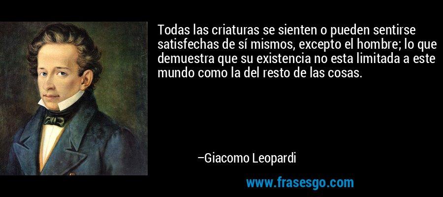 Todas las criaturas se sienten o pueden sentirse satisfechas de sí mismos, excepto el hombre; lo que demuestra que su existencia no esta limitada a este mundo como la del resto de las cosas. – Giacomo Leopardi
