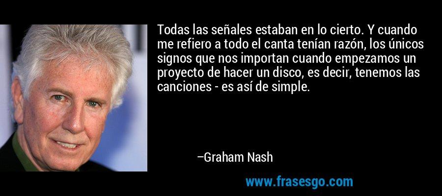 Todas las señales estaban en lo cierto. Y cuando me refiero a todo el canta tenían razón, los únicos signos que nos importan cuando empezamos un proyecto de hacer un disco, es decir, tenemos las canciones - es así de simple. – Graham Nash
