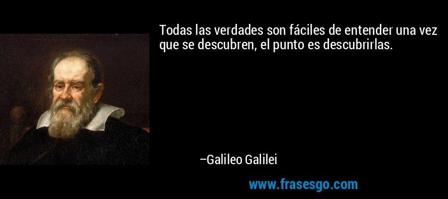 Todas las verdades son fáciles de entender una vez que se descubren, el punto es descubrirlas. – Galileo Galilei