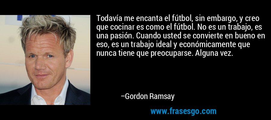 Todavía me encanta el fútbol, sin embargo, y creo que cocinar es como el fútbol. No es un trabajo, es una pasión. Cuando usted se convierte en bueno en eso, es un trabajo ideal y económicamente que nunca tiene que preocuparse. Alguna vez. – Gordon Ramsay