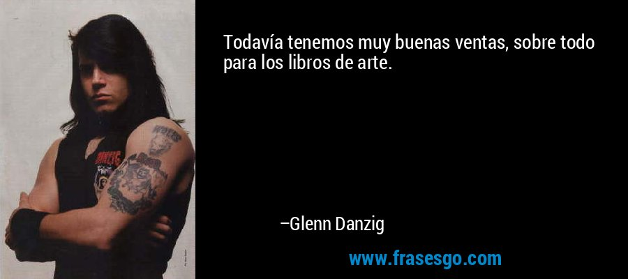 Todavía tenemos muy buenas ventas, sobre todo para los libros de arte. – Glenn Danzig