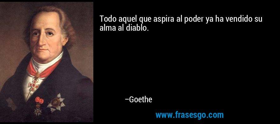 Todo aquel que aspira al poder ya ha vendido su alma al diablo. – Goethe