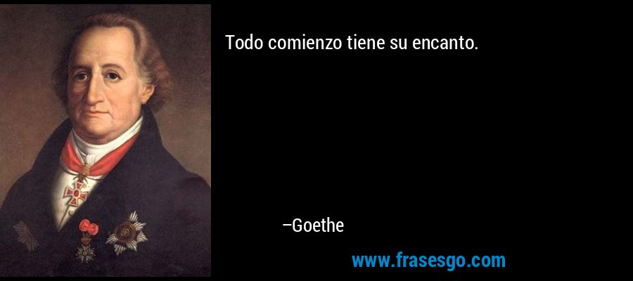 Todo comienzo tiene su encanto. – Goethe