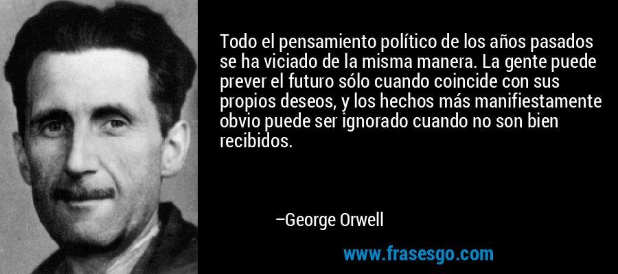 Todo el pensamiento político de los años pasados se ha viciado de la misma manera. La gente puede prever el futuro sólo cuando coincide con sus propios deseos, y los hechos más manifiestamente obvio puede ser ignorado cuando no son bien recibidos. – George Orwell