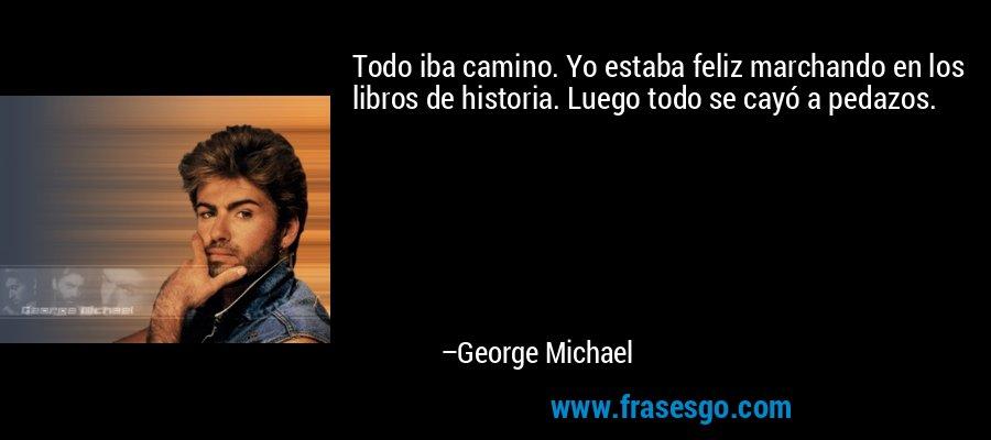 Todo iba camino. Yo estaba feliz marchando en los libros de historia. Luego todo se cayó a pedazos. – George Michael