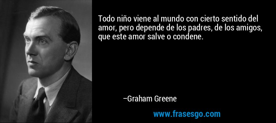 Todo niño viene al mundo con cierto sentido del amor, pero depende de los padres, de los amigos, que este amor salve o condene. – Graham Greene