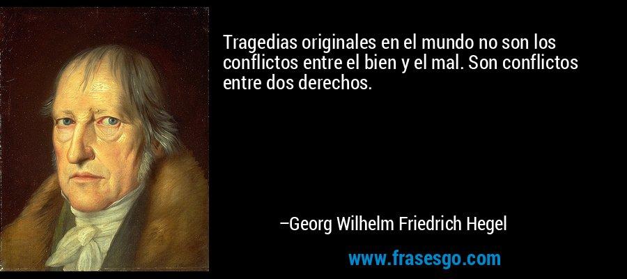 Tragedias originales en el mundo no son los conflictos entre el bien y el mal. Son conflictos entre dos derechos. – Georg Wilhelm Friedrich Hegel