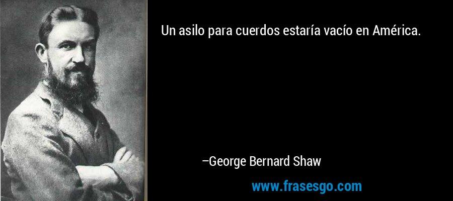 Un asilo para cuerdos estaría vacío en América. – George Bernard Shaw