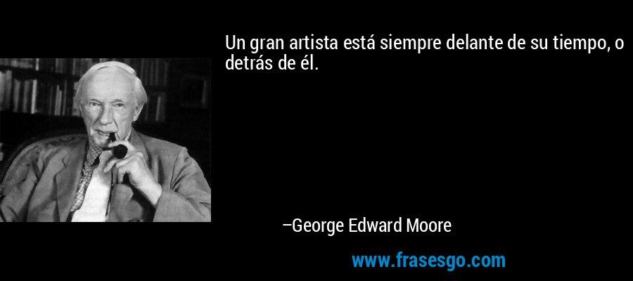 Un gran artista está siempre delante de su tiempo, o detrás de él. – George Edward Moore