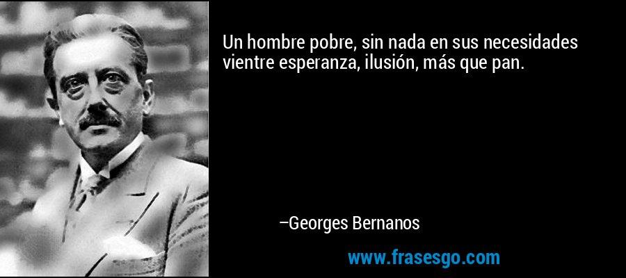 Un hombre pobre, sin nada en sus necesidades vientre esperanza, ilusión, más que pan. – Georges Bernanos