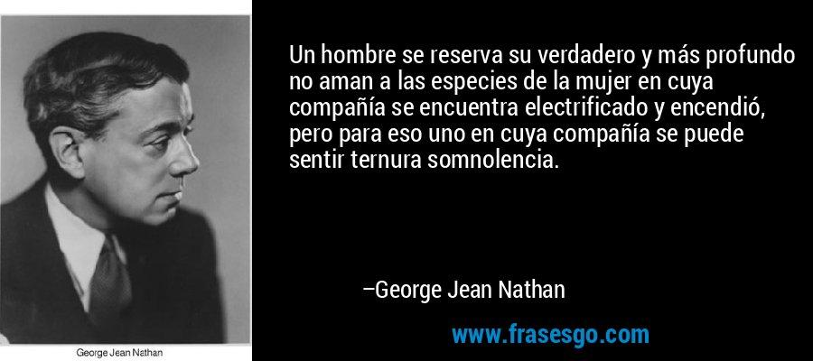 Un hombre se reserva su verdadero y más profundo no aman a las especies de la mujer en cuya compañía se encuentra electrificado y encendió, pero para eso uno en cuya compañía se puede sentir ternura somnolencia. – George Jean Nathan