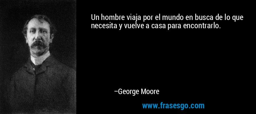 Un hombre viaja por el mundo en busca de lo que necesita y vuelve a casa para encontrarlo. – George Moore