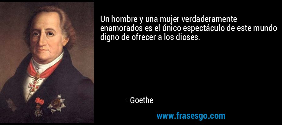 Un hombre y una mujer verdaderamente enamorados es el único espectáculo de este mundo digno de ofrecer a los dioses. – Goethe