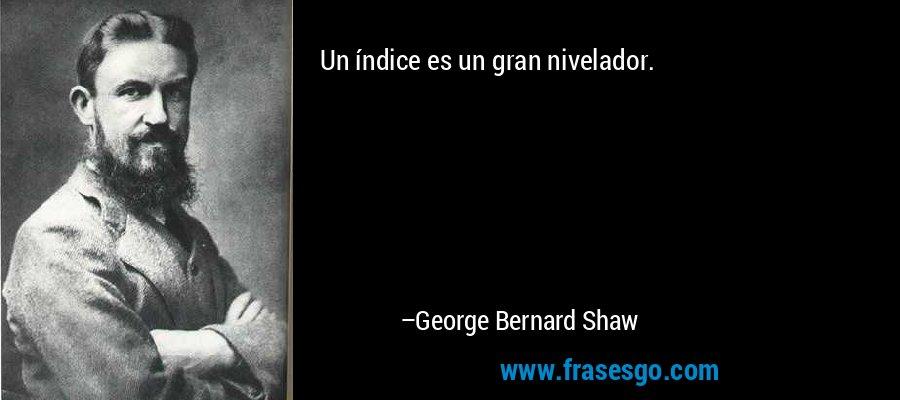 Un índice es un gran nivelador. – George Bernard Shaw