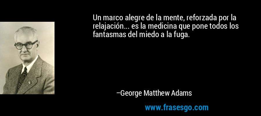 Un marco alegre de la mente, reforzada por la relajación... es la medicina que pone todos los fantasmas del miedo a la fuga. – George Matthew Adams