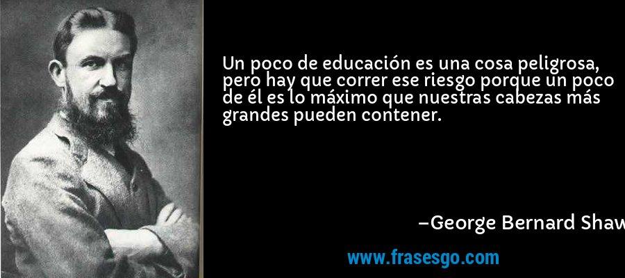 Un poco de educación es una cosa peligrosa, pero hay que correr ese riesgo porque un poco de él es lo máximo que nuestras cabezas más grandes pueden contener. – George Bernard Shaw