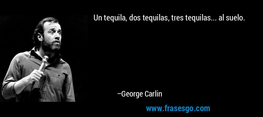 Un tequila, dos tequilas, tres tequilas... al suelo. – George Carlin