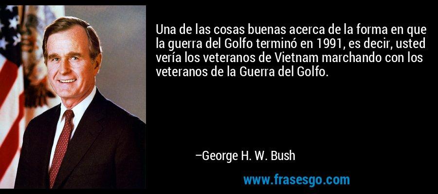Una de las cosas buenas acerca de la forma en que la guerra del Golfo terminó en 1991, es decir, usted vería los veteranos de Vietnam marchando con los veteranos de la Guerra del Golfo. – George H. W. Bush