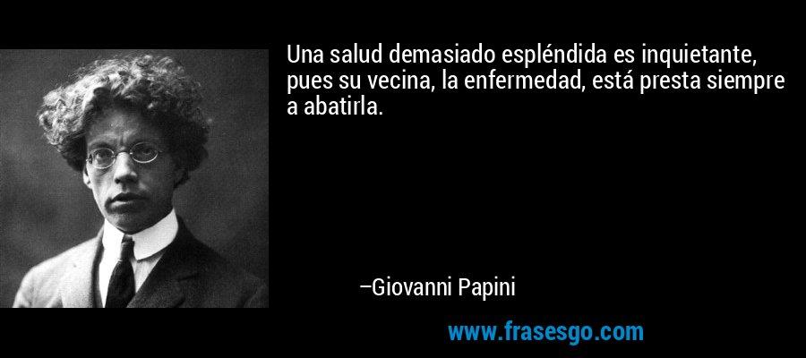Una salud demasiado espléndida es inquietante, pues su vecina, la enfermedad, está presta siempre a abatirla. – Giovanni Papini