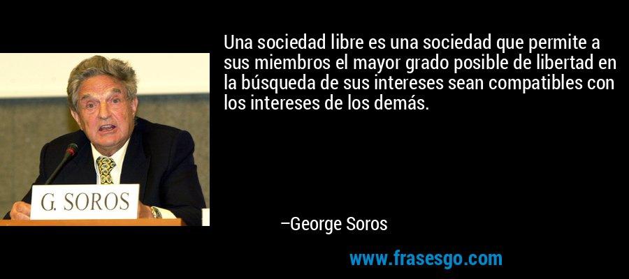 Una sociedad libre es una sociedad que permite a sus miembros el mayor grado posible de libertad en la búsqueda de sus intereses sean compatibles con los intereses de los demás. – George Soros