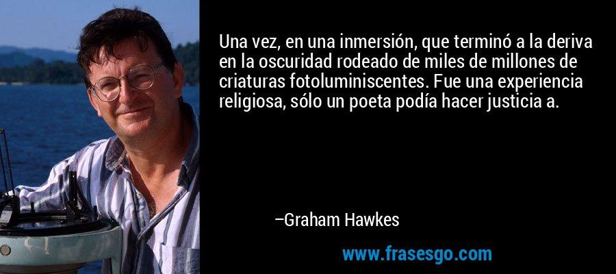 Una vez, en una inmersión, que terminó a la deriva en la oscuridad rodeado de miles de millones de criaturas fotoluminiscentes. Fue una experiencia religiosa, sólo un poeta podía hacer justicia a. – Graham Hawkes