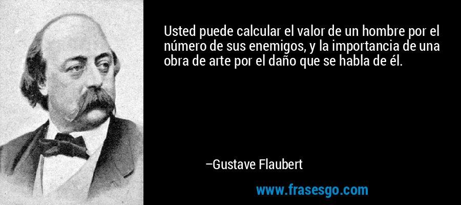 Usted puede calcular el valor de un hombre por el número de sus enemigos, y la importancia de una obra de arte por el daño que se habla de él. – Gustave Flaubert