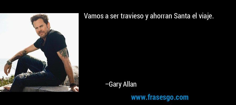 Vamos a ser travieso y ahorran Santa el viaje. – Gary Allan