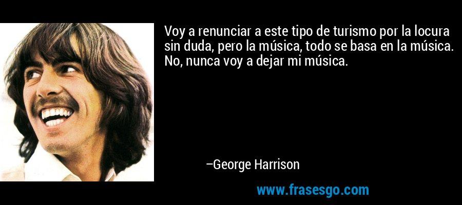 Voy a renunciar a este tipo de turismo por la locura sin duda, pero la música, todo se basa en la música. No, nunca voy a dejar mi música. – George Harrison