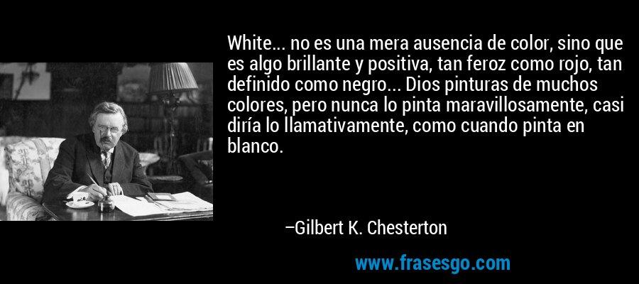 White... no es una mera ausencia de color, sino que es algo brillante y positiva, tan feroz como rojo, tan definido como negro... Dios pinturas de muchos colores, pero nunca lo pinta maravillosamente, casi diría lo llamativamente, como cuando pinta en blanco. – Gilbert K. Chesterton