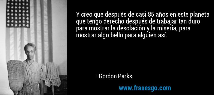 Y creo que después de casi 85 años en este planeta que tengo derecho después de trabajar tan duro para mostrar la desolación y la miseria, para mostrar algo bello para alguien así. – Gordon Parks