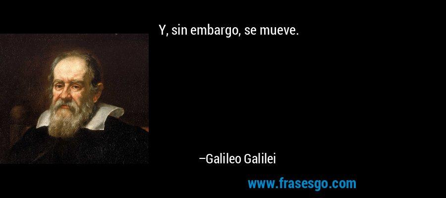 Y, sin embargo, se mueve. – Galileo Galilei