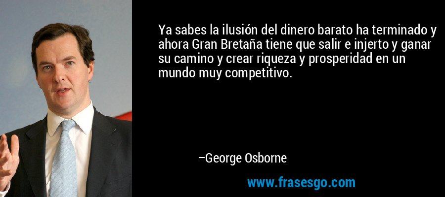 Ya sabes la ilusión del dinero barato ha terminado y ahora Gran Bretaña tiene que salir e injerto y ganar su camino y crear riqueza y prosperidad en un mundo muy competitivo. – George Osborne