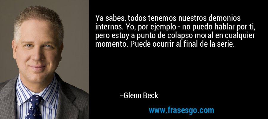 Ya sabes, todos tenemos nuestros demonios internos. Yo, por ejemplo - no puedo hablar por ti, pero estoy a punto de colapso moral en cualquier momento. Puede ocurrir al final de la serie. – Glenn Beck