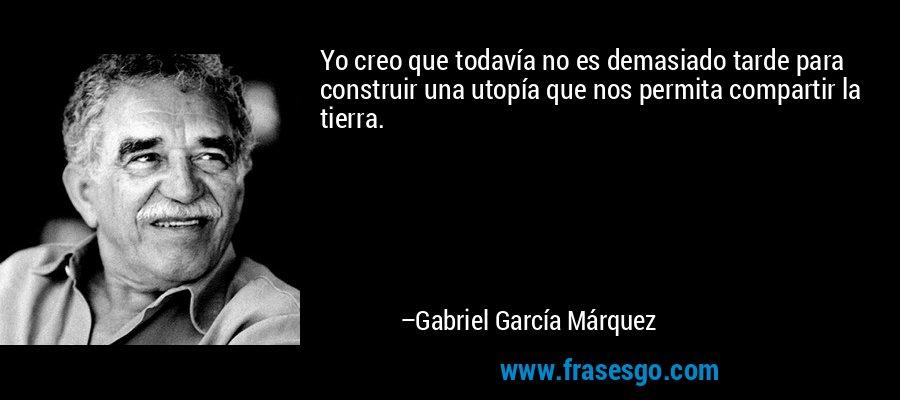Yo creo que todavía no es demasiado tarde para construir una utopía que nos permita compartir la tierra. – Gabriel García Márquez