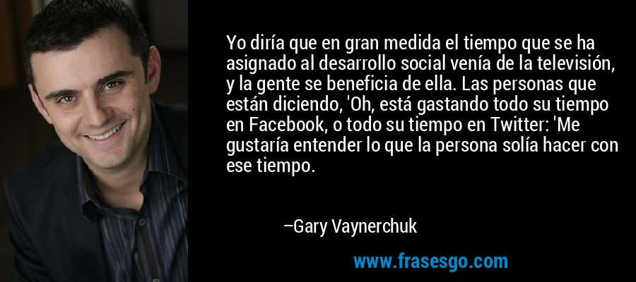 Yo diría que en gran medida el tiempo que se ha asignado al desarrollo social venía de la televisión, y la gente se beneficia de ella. Las personas que están diciendo, 'Oh, está gastando todo su tiempo en Facebook, o todo su tiempo en Twitter: 'Me gustaría entender lo que la persona solía hacer con ese tiempo. – Gary Vaynerchuk