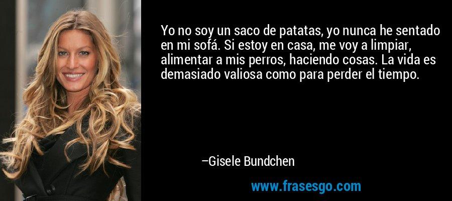 Yo no soy un saco de patatas, yo nunca he sentado en mi sofá. Si estoy en casa, me voy a limpiar, alimentar a mis perros, haciendo cosas. La vida es demasiado valiosa como para perder el tiempo. – Gisele Bundchen