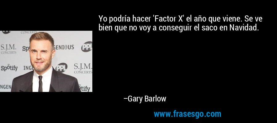 Yo podría hacer 'Factor X' el año que viene. Se ve bien que no voy a conseguir el saco en Navidad. – Gary Barlow