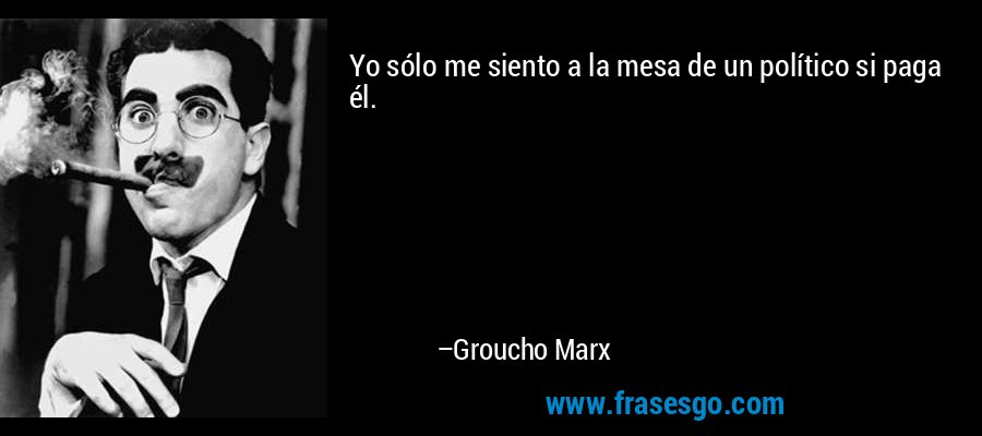 Yo sólo me siento a la mesa de un político si paga él. – Groucho Marx