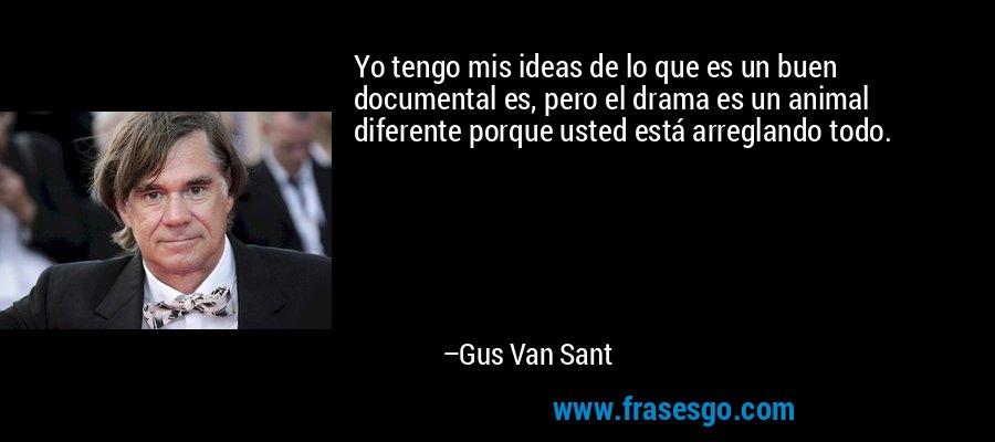 Yo tengo mis ideas de lo que es un buen documental es, pero el drama es un animal diferente porque usted está arreglando todo. – Gus Van Sant