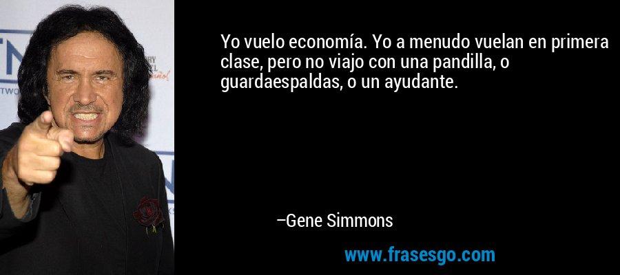 Yo vuelo economía. Yo a menudo vuelan en primera clase, pero no viajo con una pandilla, o guardaespaldas, o un ayudante. – Gene Simmons