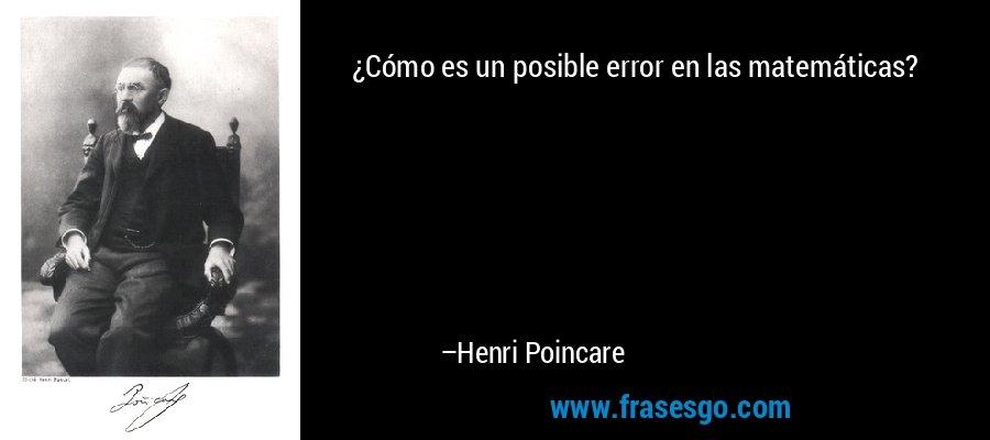 ¿Cómo es un posible error en las matemáticas? – Henri Poincare